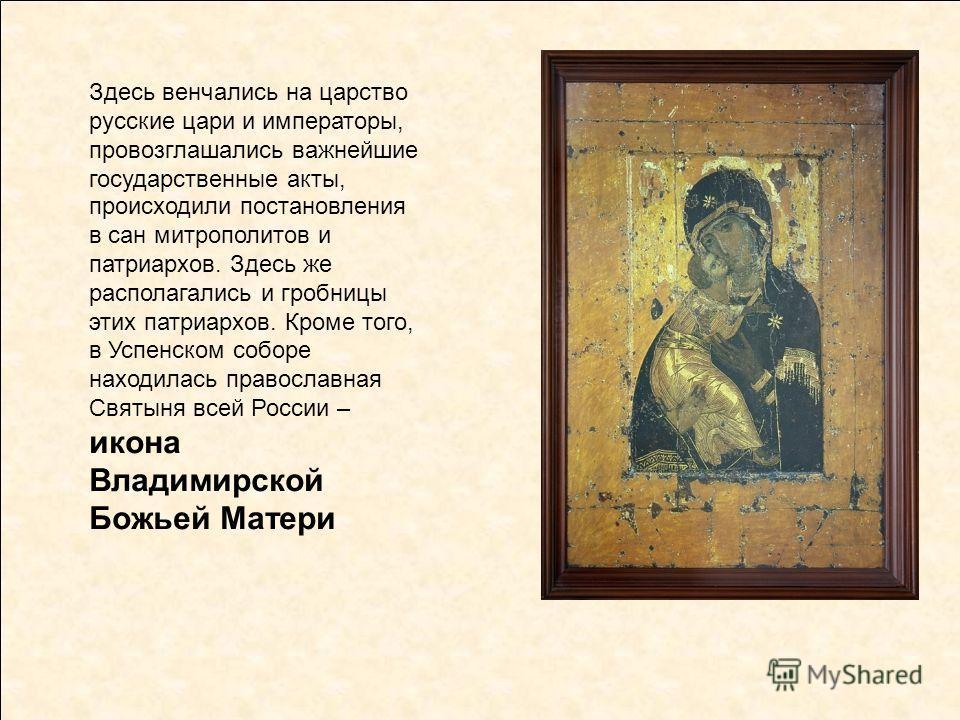 Здесь венчались на царство русские цари и императоры, провозглашались важнейшие государственные акты, происходили постановления в сан митрополитов и патриархов. Здесь же располагались и гробницы этих патриархов. Кроме того, в Успенском соборе находил