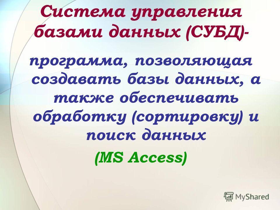 Система управления базами данных (СУБД)- программа, позволяющая создавать базы данных, а также обеспечивать обработку (сортировку) и поиск данных (MS Access)