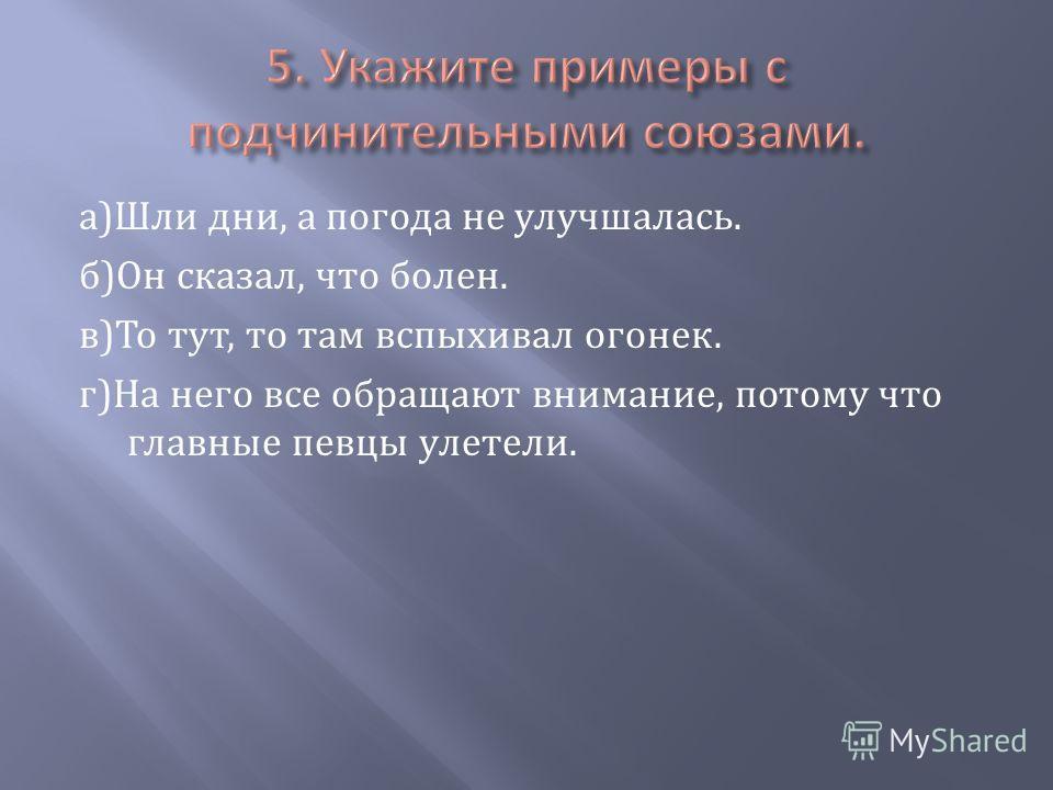 а)Шли дни, а погода не улучшалась. б)Он сказал, что болен. в)То тут, то там вспыхивал огонек. г)На него все обращают внимание, потому что главные певцы улетели.