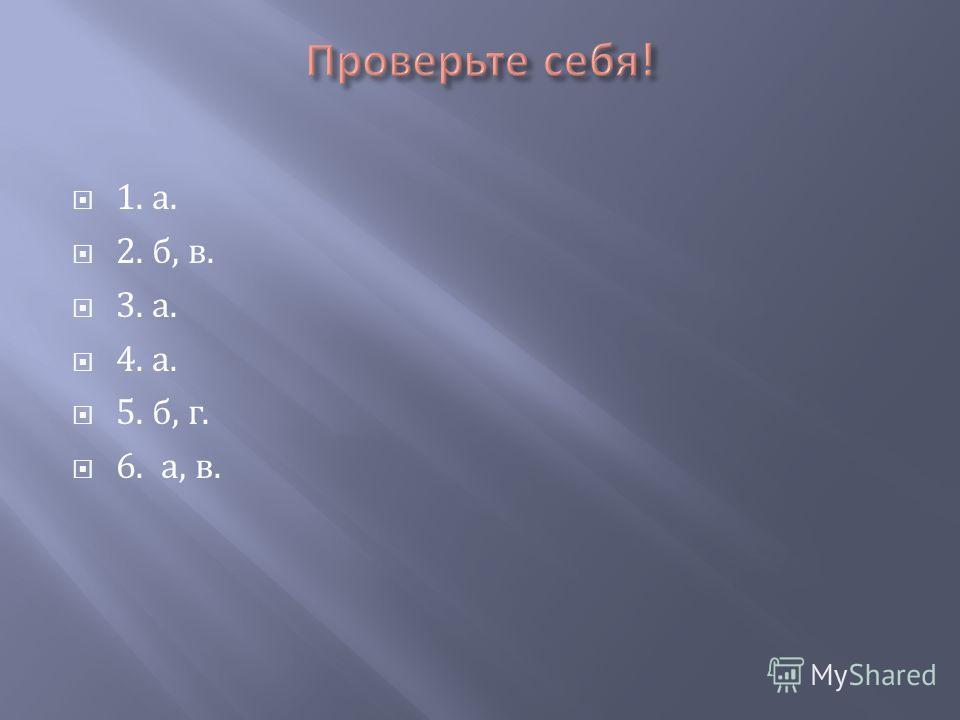 1. а. 2. б, в. 3. а. 4. а. 5. б, г. 6. а, в.
