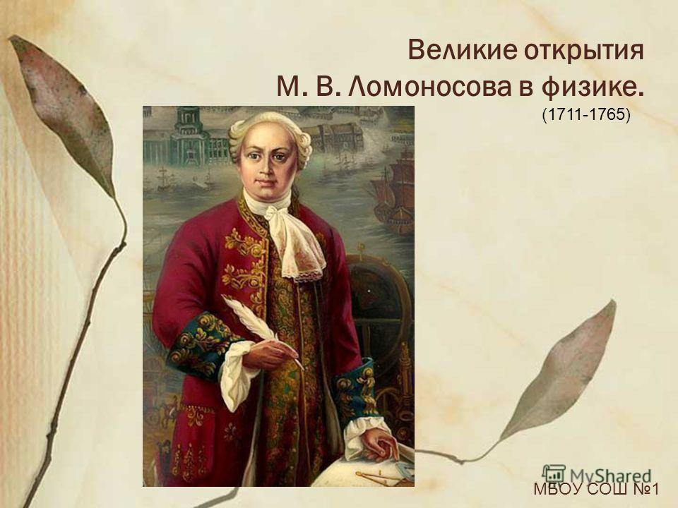 Великие открытия М. В. Ломоносова в физике. МБОУ СОШ 1 (1711-1765)