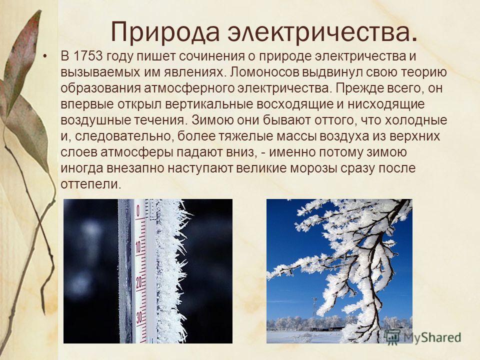 Природа электричества. В 1753 году пишет сочинения о природе электричества и вызываемых им явлениях. Ломоносов выдвинул свою теорию образования атмосферного электричества. Прежде всего, он впервые открыл вертикальные восходящие и нисходящие воздушные
