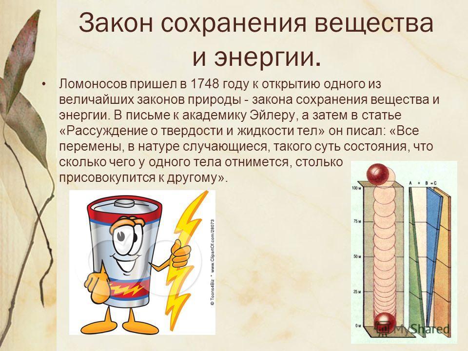 Закон сохранения вещества и энергии. Ломоносов пришел в 1748 году к открытию одного из величайших законов природы - закона сохранения вещества и энергии. В письме к академику Эйлеру, а затем в статье «Рассуждение о твердости и жидкости тел» он писал: