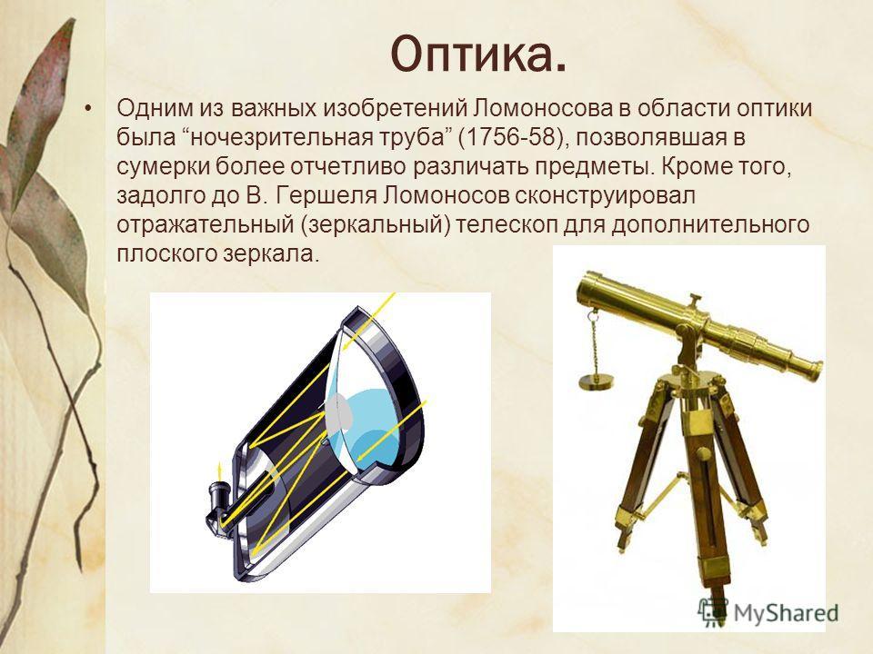 Оптика. Одним из важных изобретений Ломоносова в области оптики была ночезрительная труба (1756-58), позволявшая в сумерки более отчетливо различать предметы. Кроме того, задолго до В. Гершеля Ломоносов сконструировал отражательный (зеркальный) телес