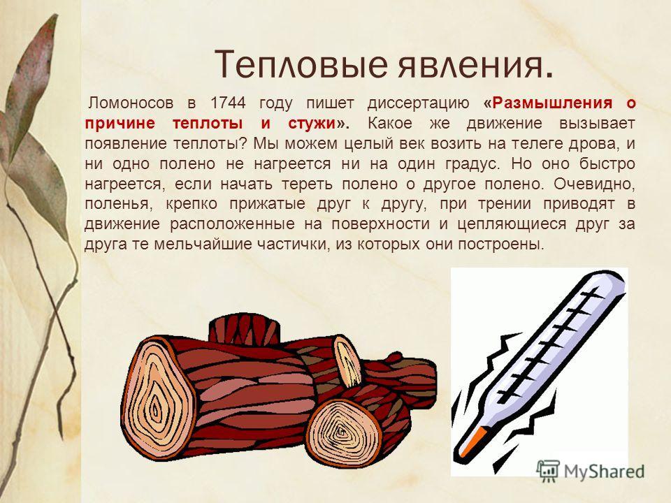 Тепловые явления. Ломоносов в 1744 году пишет диссертацию «Размышления о причине теплоты и стужи». Какое же движение вызывает появление теплоты? Мы можем целый век возить на телеге дрова, и ни одно полено не нагреется ни на один градус. Но оно быстро