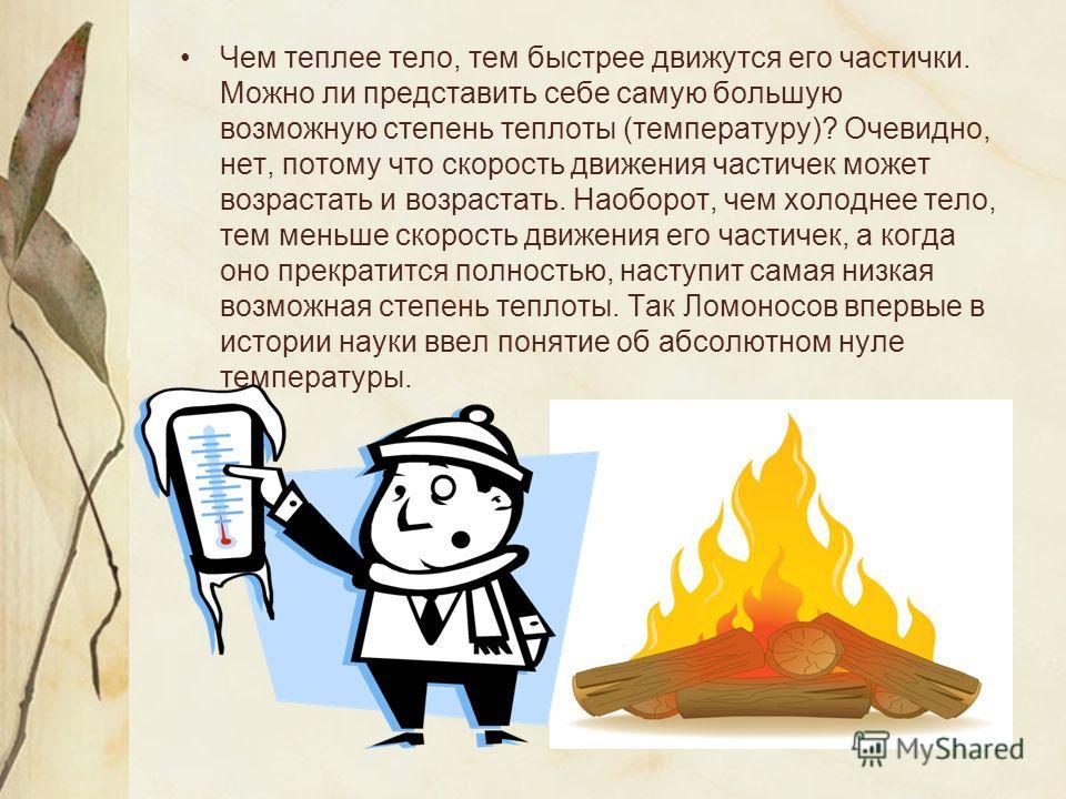 Чем теплее тело, тем быстрее движутся его частички. Можно ли представить себе самую большую возможную степень теплоты (температуру)? Очевидно, нет, потому что скорость движения частичек может возрастать и возрастать. Наоборот, чем холоднее тело, тем