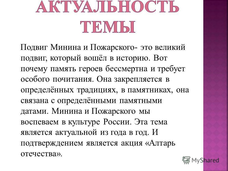 Подвиг Минина и Пожарского- это великий подвиг, который вошёл в историю. Вот почему память героев бессмертна и требует особого почитания. Она закрепляется в определённых традициях, в памятниках, она связана с определёнными памятными датами. Минина и