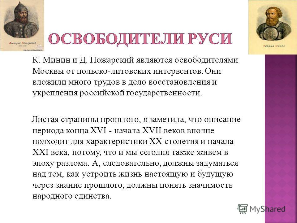 К. Минин и Д. Пожарский являются освободителями Москвы от польско-литовских интервентов. Они вложили много трудов в дело восстановления и укрепления российской государственности. Листая страницы прошлого, я заметила, что описание периода конца XVI -