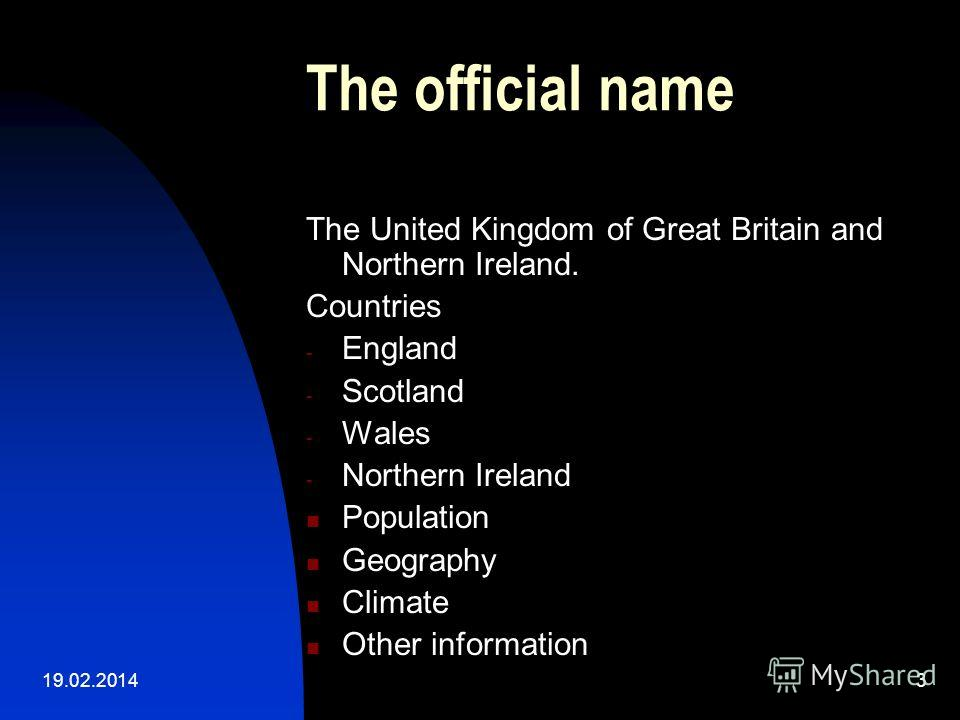 19.02.20143 The official name The United Kingdom of Great Britain and Northern Ireland. Countries - England - Scotland - Wales - Northern Ireland Population Geography Climate Other information