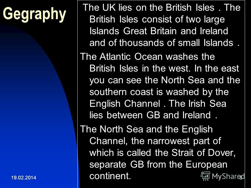 5 Gegraphy The UK lies on the British Isles. The British Isles consist of two large Islands Great Britain and Ireland and of thousands of small Islands. The Atlantic Ocean washes the British Isles in the west. In the east you can see the North Sea an