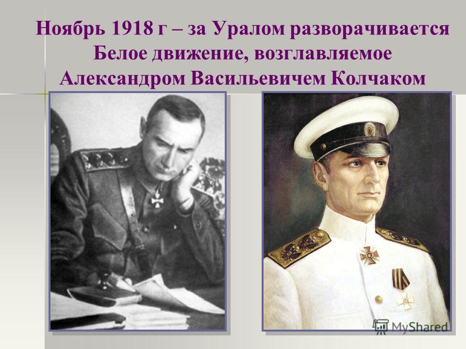 Ноябрь 1918 г – за Уралом разворачивается Белое движение, возглавляемое Александром Васильевичем Колчаком