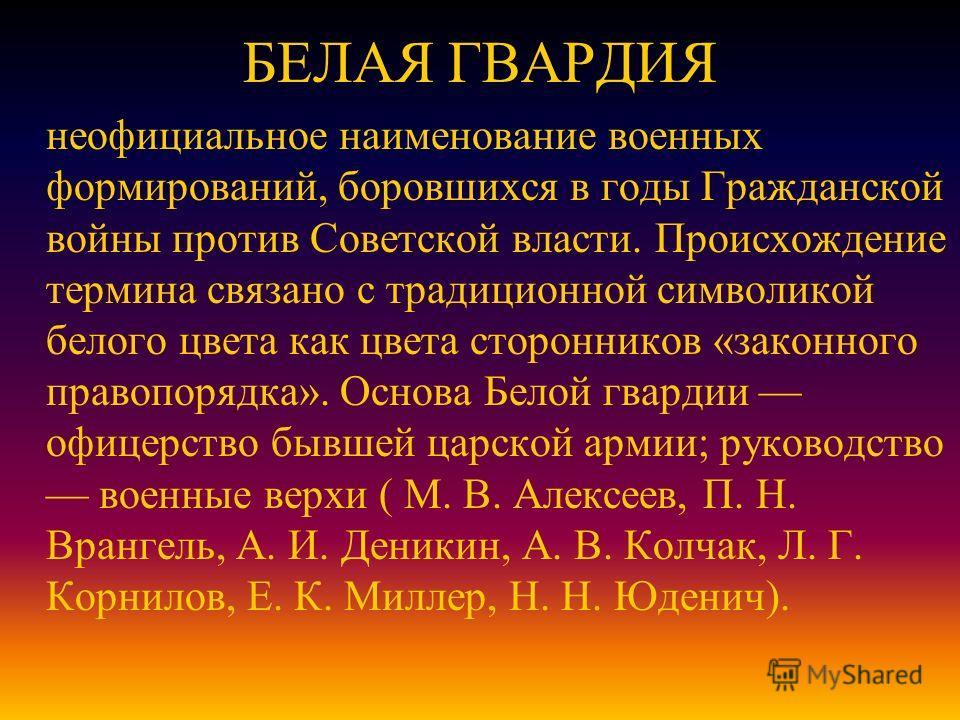БЕЛАЯ ГВАРДИЯ неофициальное наименование военных формирований, боровшихся в годы Гражданской войны против Советской власти. Происхождение термина связано с традиционной символикой белого цвета как цвета сторонников «законного правопорядка». Основа Бе