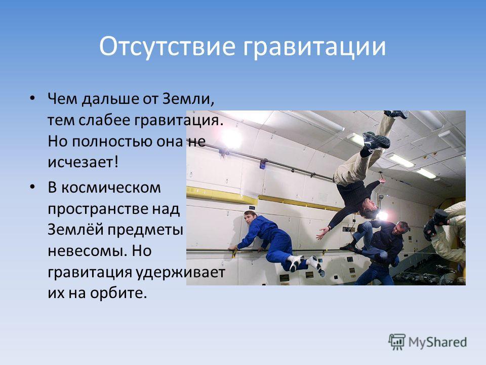 Отсутствие гравитации Чем дальше от Земли, тем слабее гравитация. Но полностью она не исчезает! В космическом пространстве над Землёй предметы невесомы. Но гравитация удерживает их на орбите.