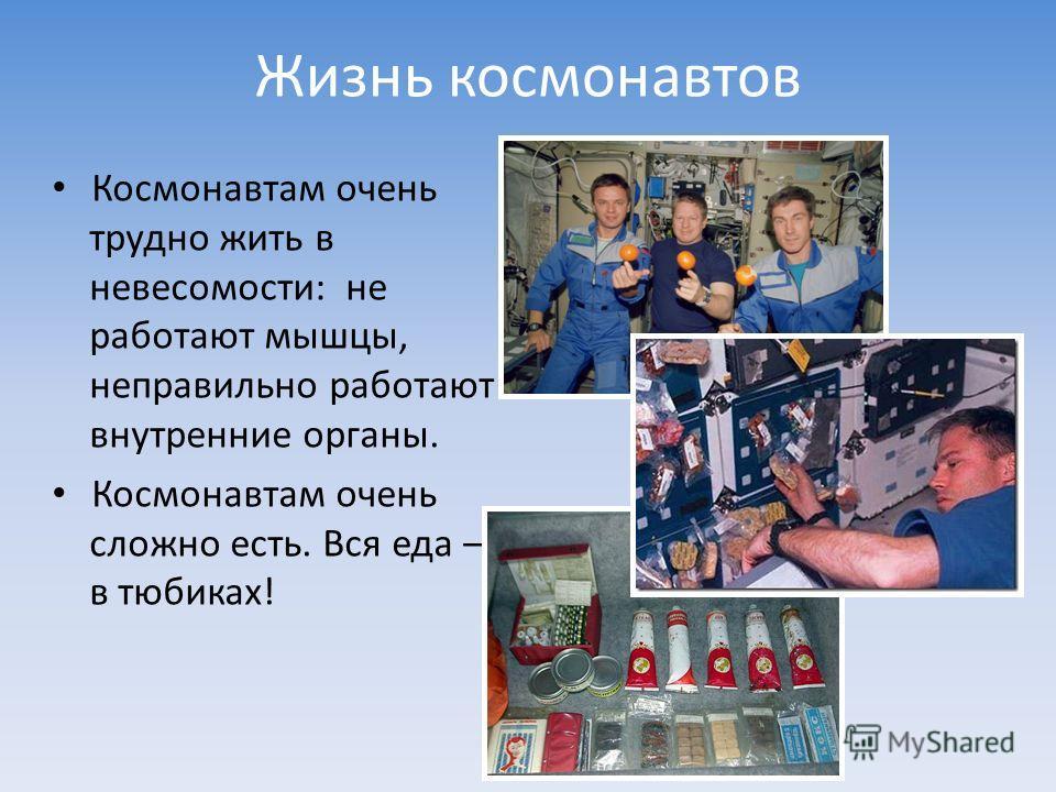 Жизнь космонавтов Космонавтам очень трудно жить в невесомости: не работают мышцы, неправильно работают внутренние органы. Космонавтам очень сложно есть. Вся еда – в тюбиках!