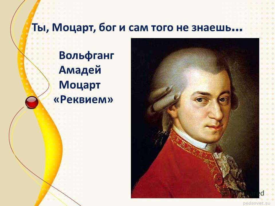 Ты, Моцарт, бог и сам того не знаешь … Вольфганг Амадей Моцарт «Реквием»