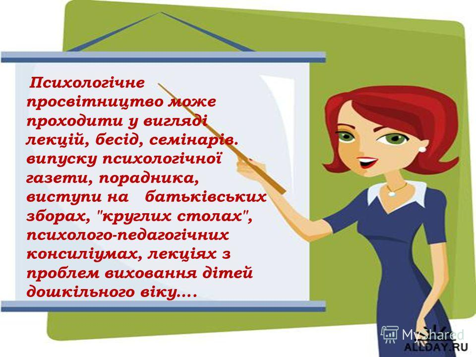 Психологічне просвітництво може проходити у вигляді лекцій, бесід, семінарів. випуску психологічної газети, порадника, виступи на батьківських зборах,