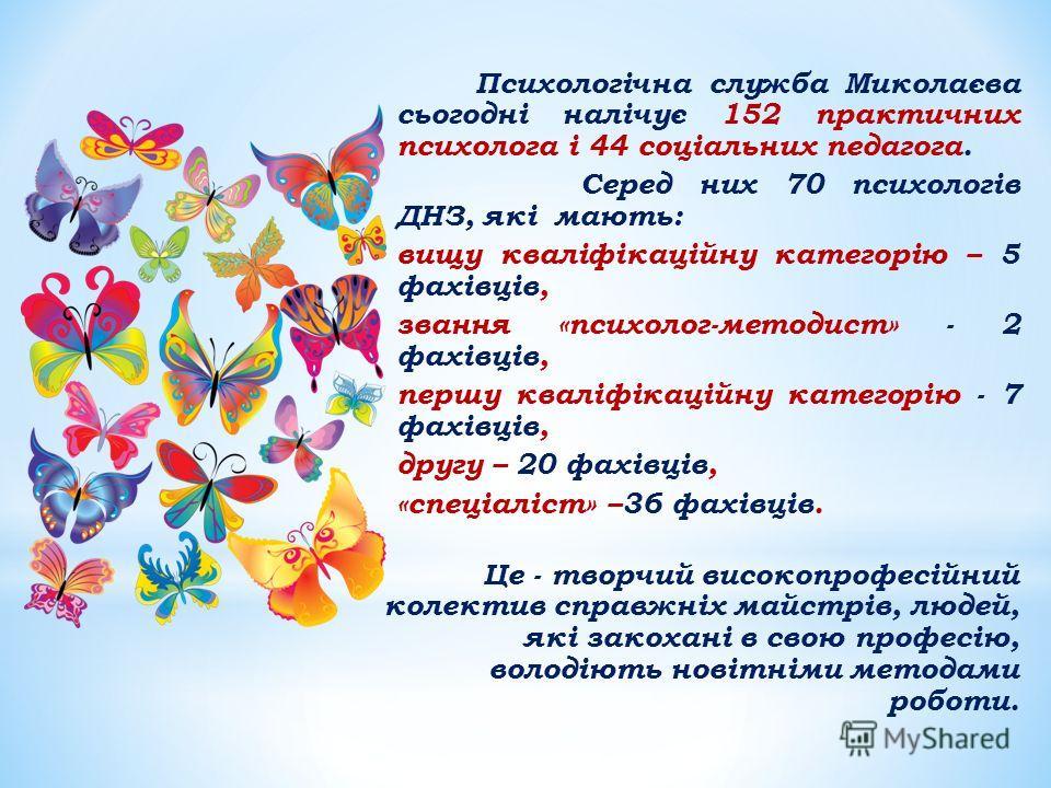 Психологічна служба Миколаєва сьогодні налічує 152 практичних психолога і 44 соціальних педагога. Серед них 70 психологів ДНЗ, які мають: вищу кваліфікаційну категорію – 5 фахівців, звання «психолог-методист» - 2 фахівців, першу кваліфікаційну катего