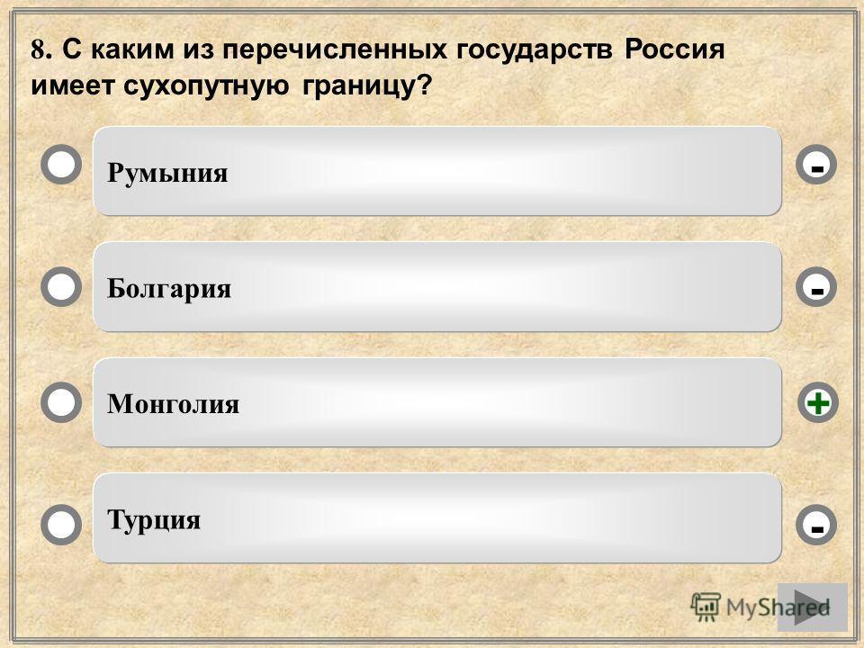 8. С каким из перечисленных государств Россия имеет сухопутную границу? Румыния Болгария Монголия Турция - - + -