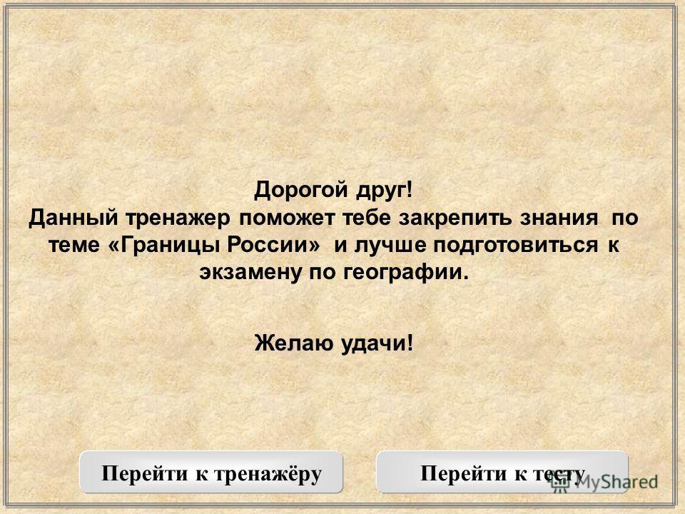 Дорогой друг! Данный тренажер поможет тебе закрепить знания по теме «Границы России» и лучше подготовиться к экзамену по географии. Желаю удачи! Перейти к тренажёруПерейти к тесту