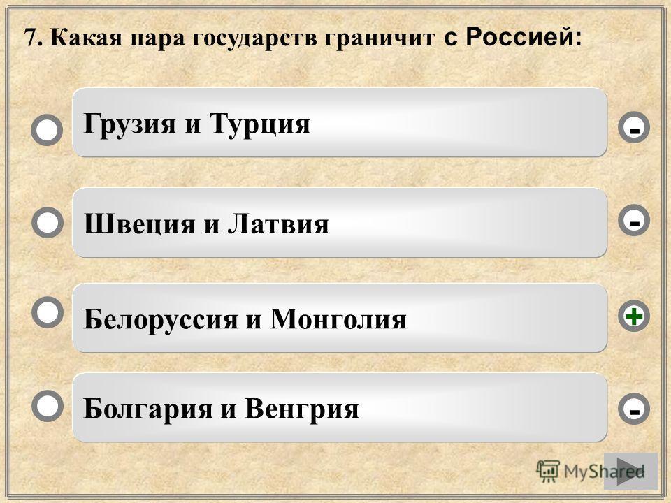 7. Какая пара государств граничит с Россией: Белоруссия и Монголия Швеция и Латвия Болгария и Венгрия Грузия и Турция - - + -