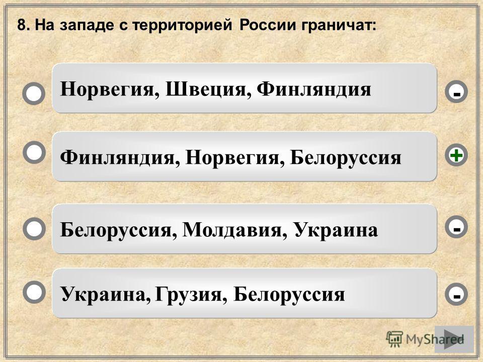 8. На западе с территорией России граничат: Финляндия, Норвегия, Белоруссия Белоруссия, Молдавия, Украина Украина, Грузия, Белоруссия Норвегия, Швеция, Финляндия - - + -