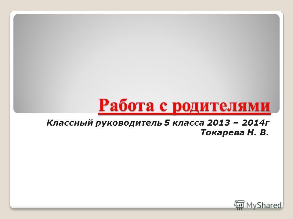 Работа с родителями Классный руководитель 5 класса 2013 – 2014г Токарева Н. В.
