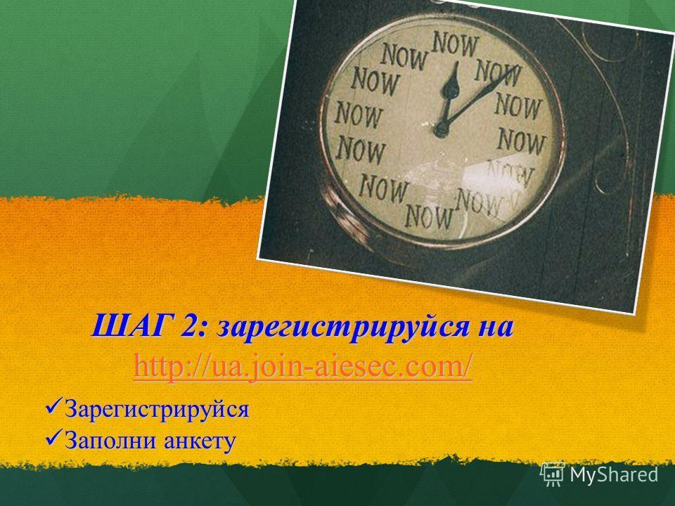 ШАГ 2: зарегистрируйся на http://ua.join-aiesec.com/ http://ua.join-aiesec.com/ Зарегистрируйся Зарегистрируйся Заполни анкету Заполни анкету