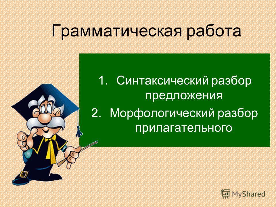 Грамматическая работа 1.Синтаксический разбор предложения 2.Морфологический разбор прилагательного