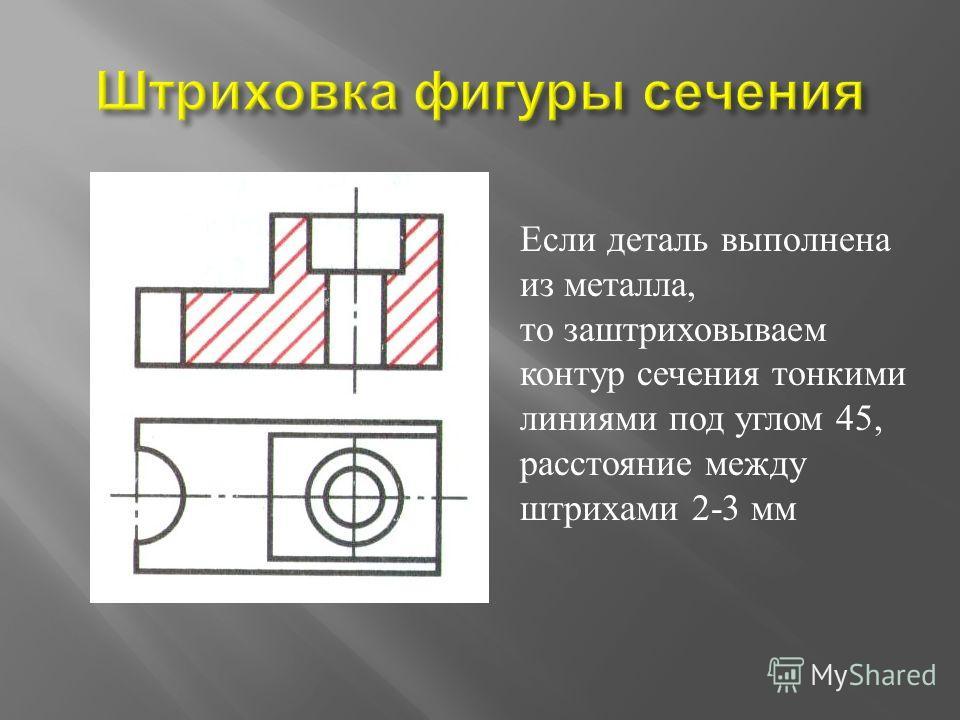 Если деталь выполнена из металла, то заштриховываем контур сечения тонкими линиями под углом 45, расстояние между штрихами 2-3 мм