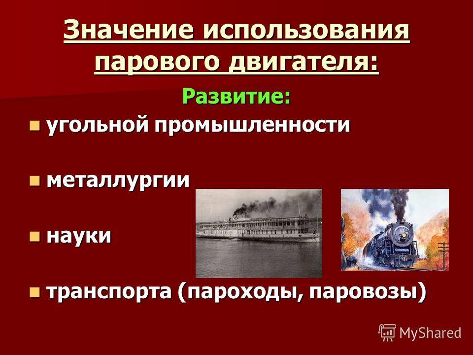 Значение использования парового двигателя: Развитие: угольной промышленности угольной промышленности металлургии металлургии науки науки транспорта (пароходы, паровозы) транспорта (пароходы, паровозы)