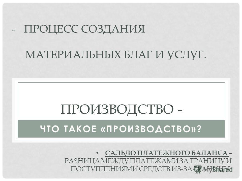 ПРОИЗВОДСТВО - ЧТО ТАКОЕ «ПРОИЗВОДСТВО»? -ПРОЦЕСС СОЗДАНИЯ МАТЕРИАЛЬНЫХ БЛАГ И УСЛУГ. САЛЬДО ПЛАТЕЖНОГО БАЛАНСА – РАЗНИЦА МЕЖДУ ПЛАТЕЖАМИ ЗА ГРАНИЦУ И ПОСТУПЛЕНИЯМИ СРЕДСТВ ИЗ-ЗА ГРАНИЦЫ.