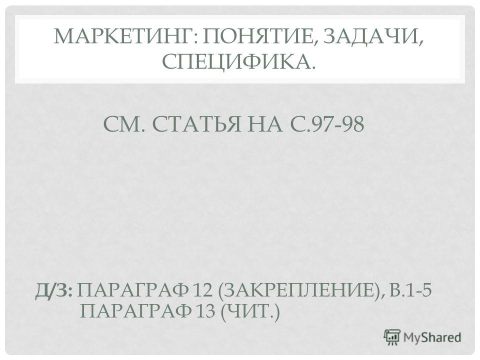 МАРКЕТИНГ: ПОНЯТИЕ, ЗАДАЧИ, СПЕЦИФИКА. СМ. СТАТЬЯ НА С.97-98 Д/З: ПАРАГРАФ 12 (ЗАКРЕПЛЕНИЕ), В.1-5 ПАРАГРАФ 13 (ЧИТ.)