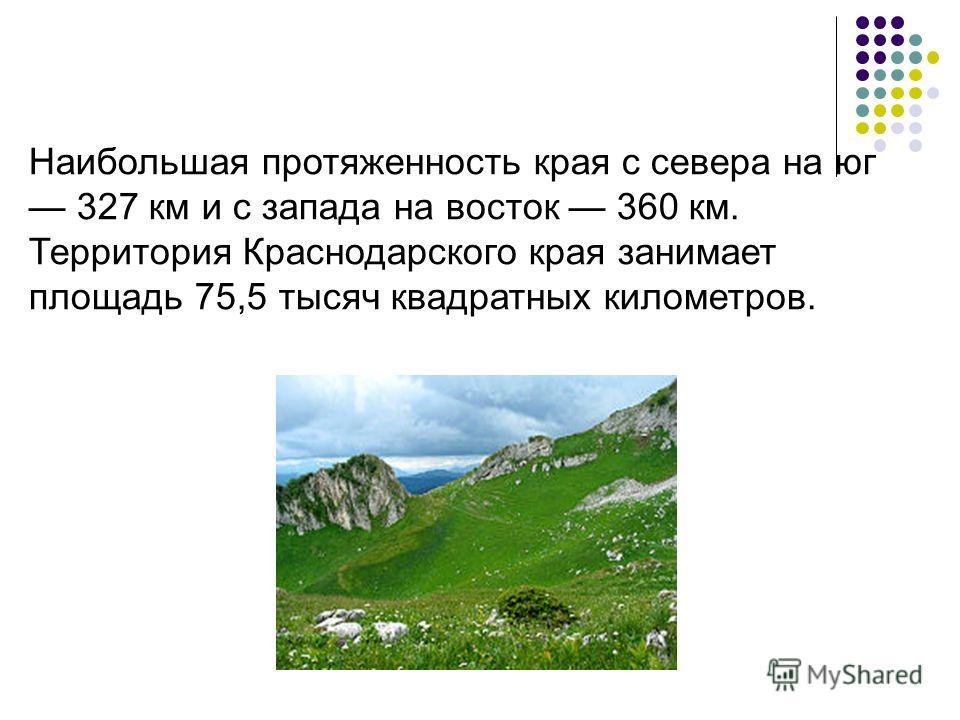 Наибольшая протяженность края с севера на юг 327 км и с запада на восток 360 км. Территория Краснодарского края занимает площадь 75,5 тысяч квадратных километров.