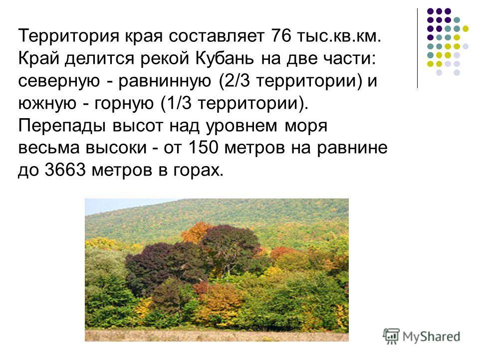 Территория края составляет 76 тыс.кв.км. Край делится рекой Кубань на две части: северную - равнинную (2/3 территории) и южную - горную (1/3 территории). Перепады высот над уровнем моря весьма высоки - от 150 метров на равнине до 3663 метров в горах.