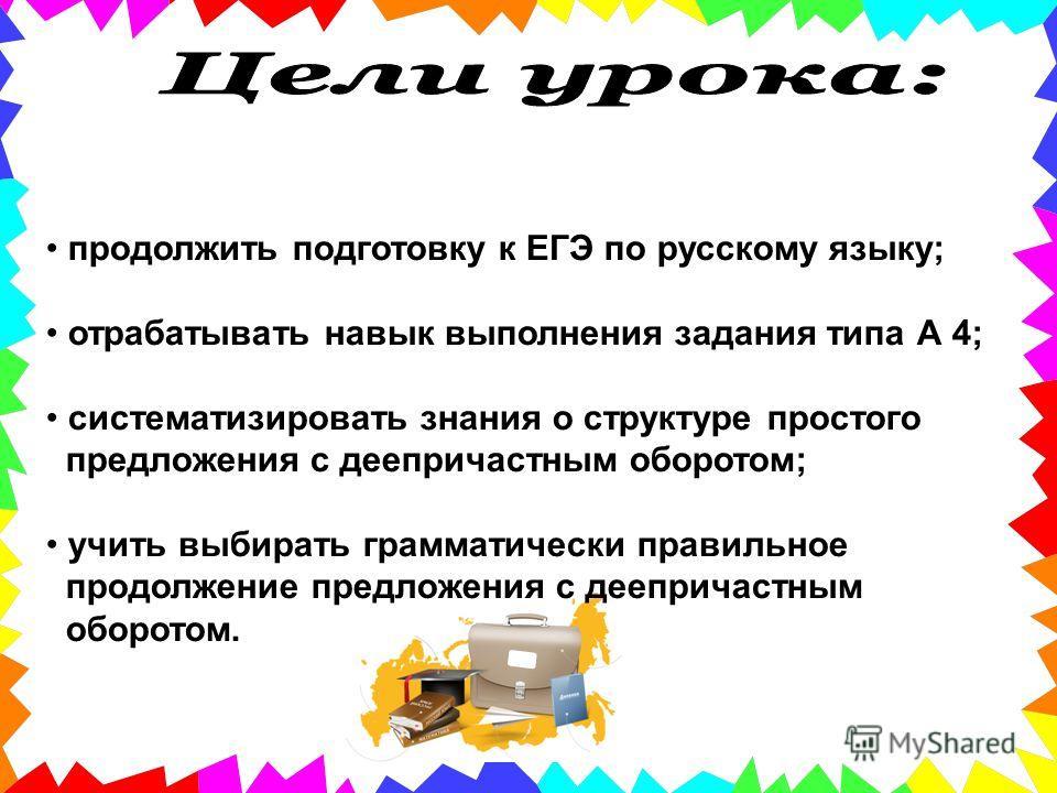 продолжить подготовку к ЕГЭ по русскому языку; отрабатывать навык выполнения задания типа А 4; систематизировать знания о структуре простого предложения с деепричастным оборотом; учить выбирать грамматически правильное продолжение предложения с деепр