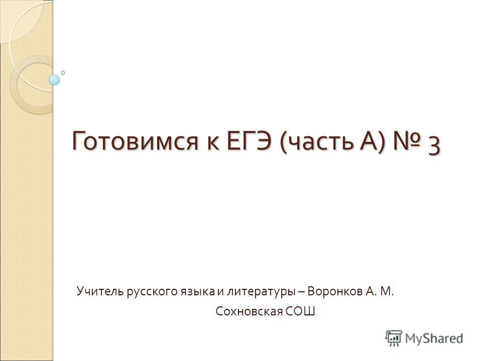 Готовимся к ЕГЭ (часть А) 3 Учитель русского языка и литературы – Воронков А. М. Сохновская СОШ