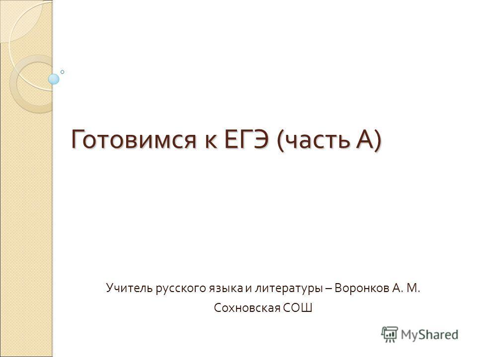 Готовимся к ЕГЭ (часть А) Учитель русского языка и литературы – Воронков А. М. Сохновская СОШ