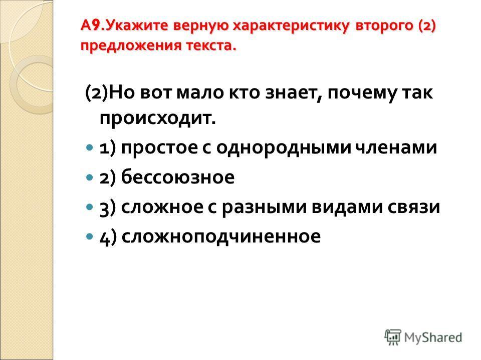 A 9.Укажите верную характеристику второго (2) предложения текста. (2)Но вот мало кто знает, почему так происходит. 1) простое с однородными членами 2) бессоюзное 3) сложное с разными видами связи 4) сложноподчиненное