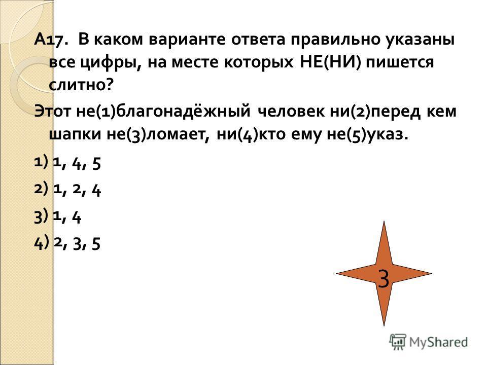 А17. В каком варианте ответа правильно указаны все цифры, на месте которых НЕ(НИ) пишется слитно? Этот не(1)благонадёжный человек ни(2)перед кем шапки не(3)ломает, ни(4)кто ему не(5)указ. 1) 1, 4, 5 2) 1, 2, 4 3) 1, 4 4) 2, 3, 5 3