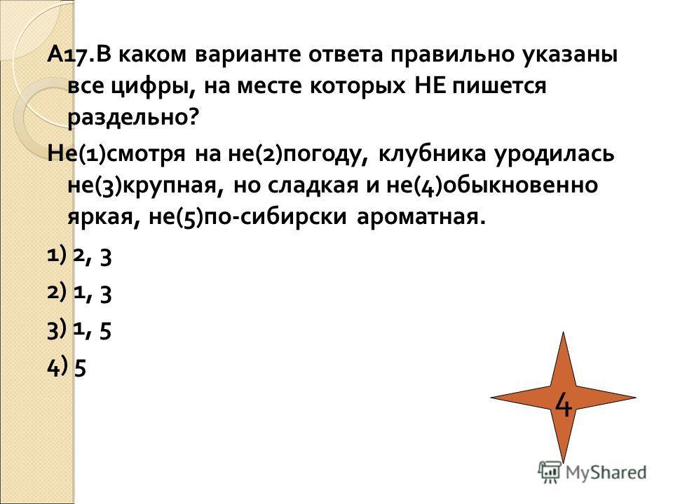 А17.В каком варианте ответа правильно указаны все цифры, на месте которых НЕ пишется раздельно? Не(1)смотря на не(2)погоду, клубника уродилась не(3)крупная, но сладкая и не(4)обыкновенно яркая, не(5)по-сибирски ароматная. 1) 2, 3 2) 1, 3 3) 1, 5 4) 5