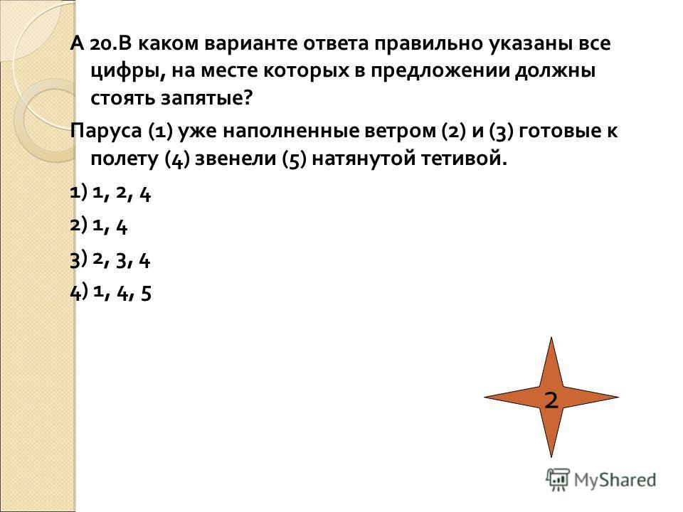 А 20.В каком варианте ответа правильно указаны все цифры, на месте которых в предложении должны стоять запятые? Паруса (1) уже наполненные ветром (2) и (3) готовые к полету (4) звенели (5) натянутой тетивой. 1) 1, 2, 4 2) 1, 4 3) 2, 3, 4 4) 1, 4, 5 2