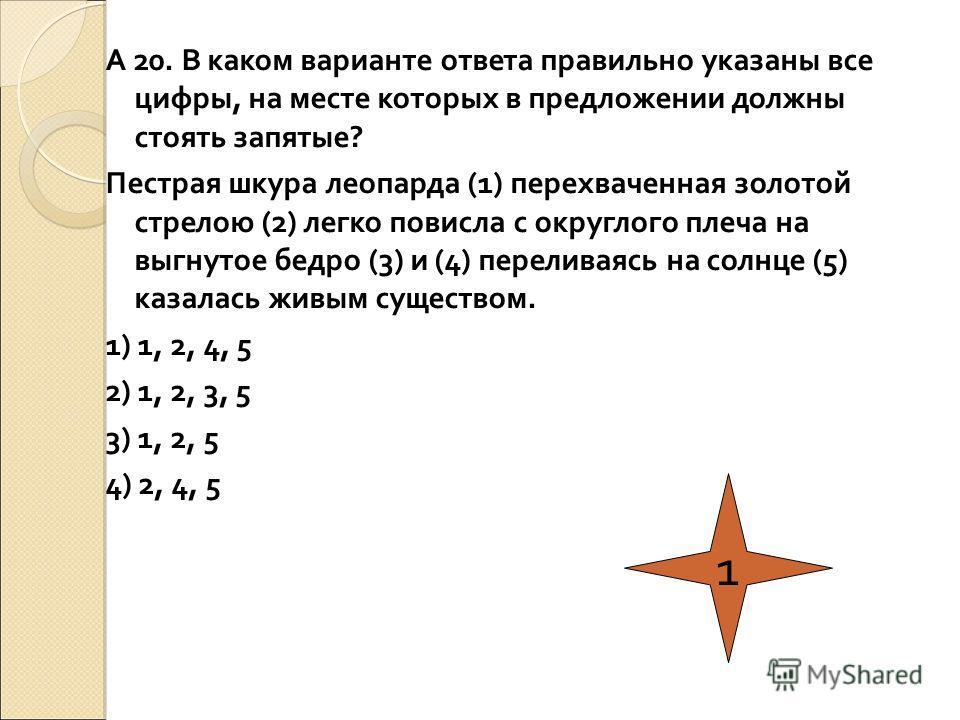 А 20. В каком варианте ответа правильно указаны все цифры, на месте которых в предложении должны стоять запятые? Пестрая шкура леопарда (1) перехваченная золотой стрелою (2) легко повисла с округлого плеча на выгнутое бедро (3) и (4) переливаясь на с