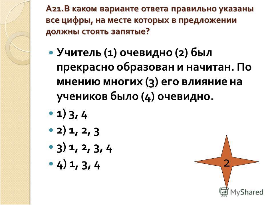 А21.В каком варианте ответа правильно указаны все цифры, на месте которых в предложении должны стоять запятые? Учитель (1) очевидно (2) был прекрасно образован и начитан. По мнению многих (3) его влияние на учеников было (4) очевидно. 1) 3, 4 2) 1, 2