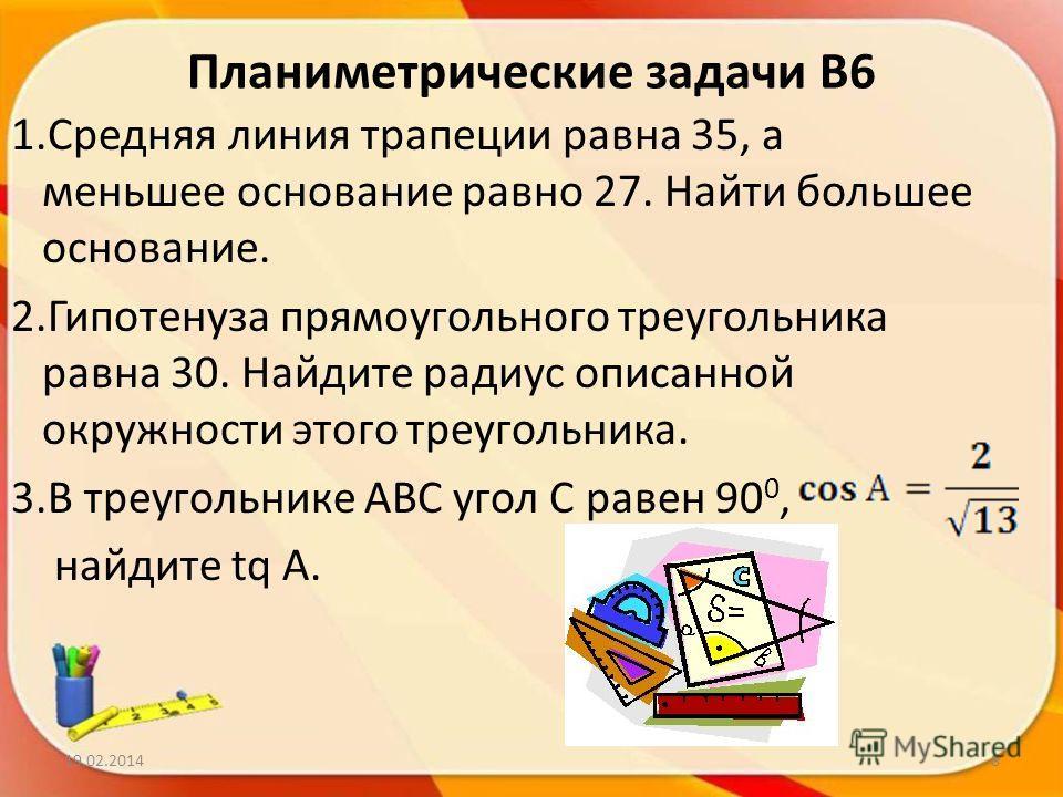 Планиметрические задачи В6 1.Средняя линия трапеции равна 35, а меньшее основание равно 27. Найти большее основание. 2.Гипотенуза прямоугольного треугольника равна 30. Найдите радиус описанной окружности этого треугольника. 3.В треугольнике АВС угол
