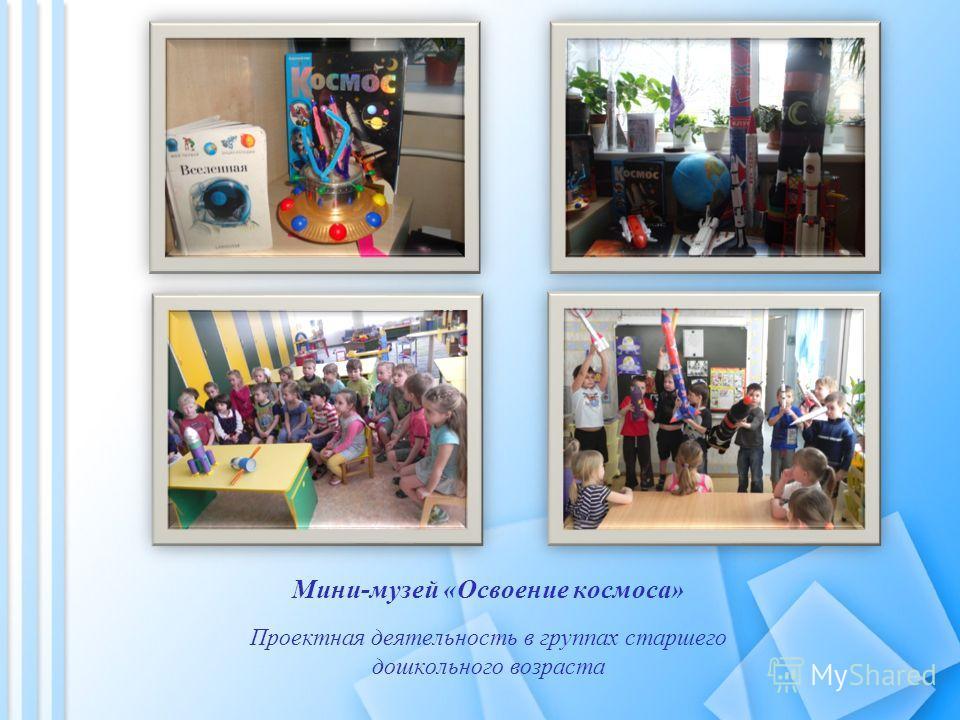 Мини-музей «Освоение космоса» Проектная деятельность в группах старшего дошкольного возраста