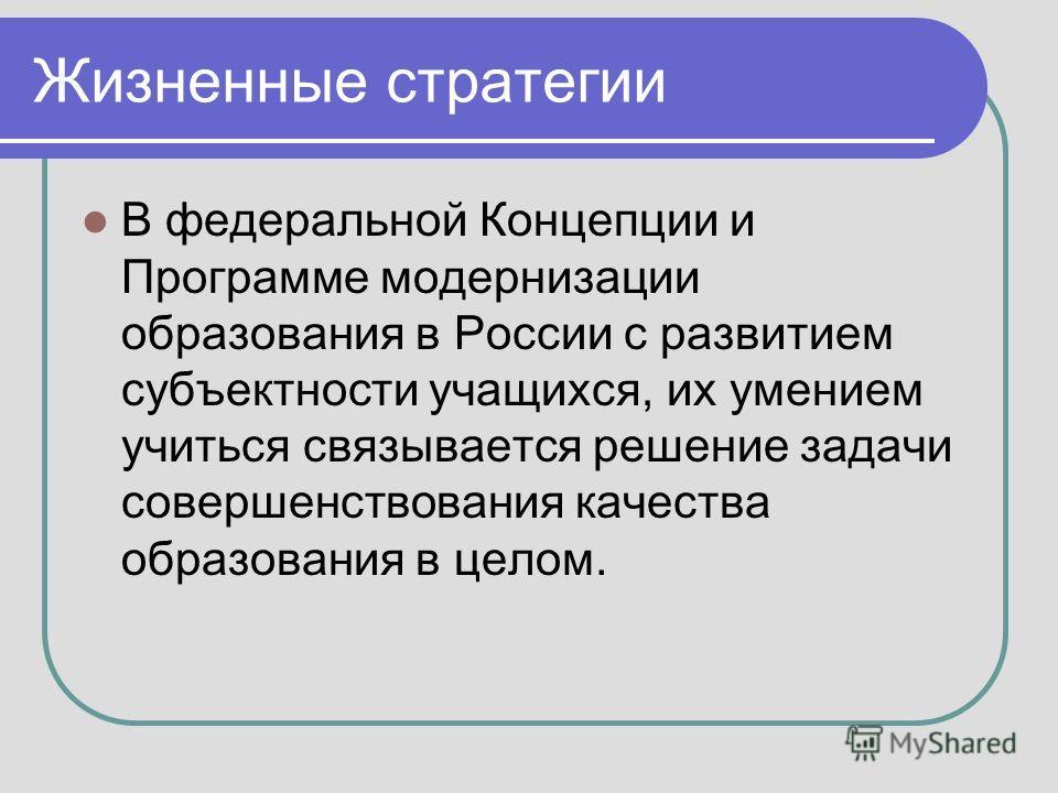 Жизненные стратегии В федеральной Концепции и Программе модернизации образования в России с развитием субъектности учащихся, их умением учиться связывается решение задачи совершенствования качества образования в целом.