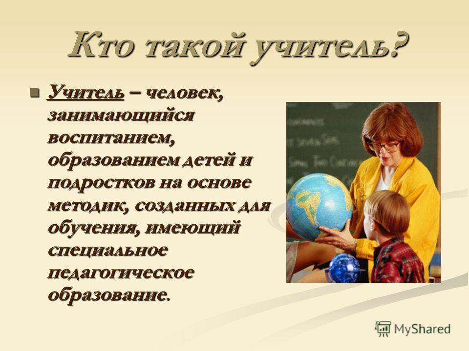 Кто такой учитель? Учитель – человек, занимающийся воспитанием, образованием детей и подростков на основе методик, созданных для обучения, имеющий специальное педагогическое образование. Учитель – человек, занимающийся воспитанием, образованием детей