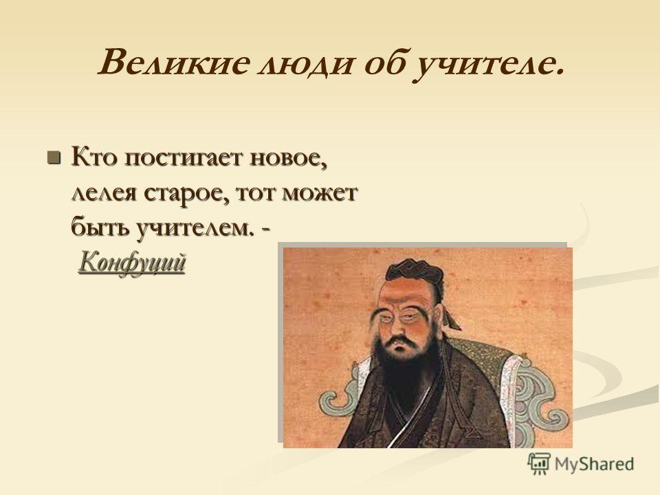 Великие люди об учителе. Кто постигает новое, лелея старое, тот может быть учителем. - Конфуций Кто постигает новое, лелея старое, тот может быть учителем. - КонфуцийКонфуций