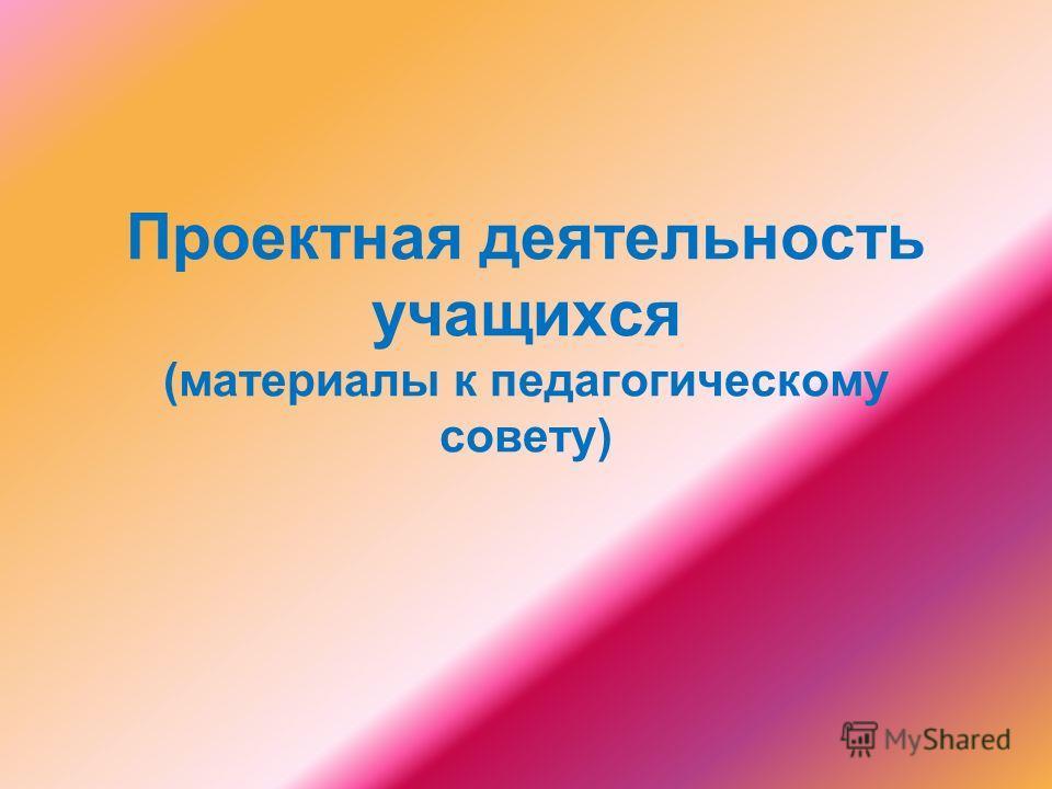 Проектная деятельность учащихся (материалы к педагогическому совету)
