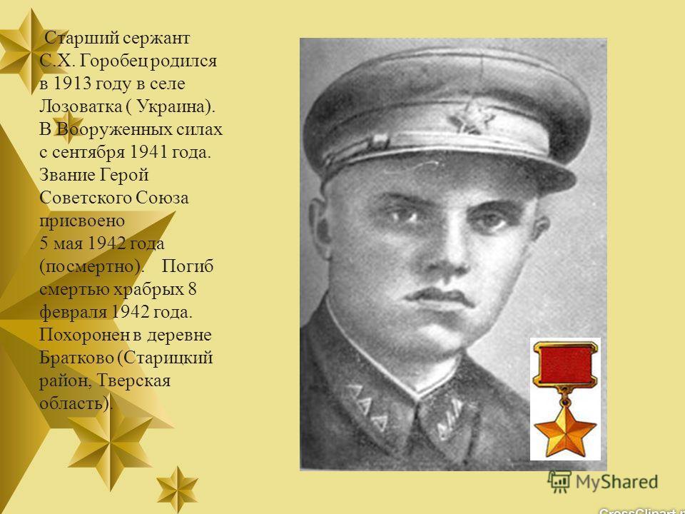 Старший сержант С.Х. Горобец родился в 1913 году в селе Лозоватка ( Украина). В Вооруженных силах с сентября 1941 года. Звание Герой Советского Союза присвоено 5 мая 1942 года (посмертно). Погиб смертью храбрых 8 февраля 1942 года. Похоронен в деревн